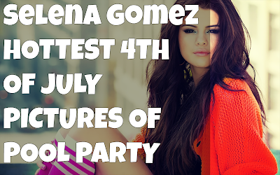 Selena Gomez Hottest Pictures Of 4th of July
