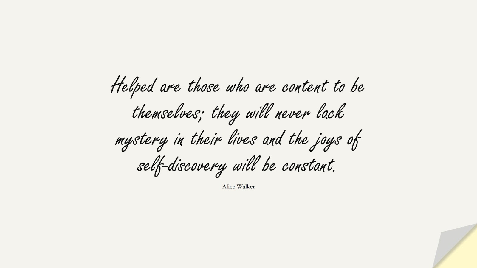 Helped are those who are content to be themselves; they will never lack mystery in their lives and the joys of self-discovery will be constant. (Alice Walker);  #SelfEsteemQuotes