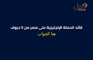 قائد الحملة الإنجليزية على مصر من 5 حروف
