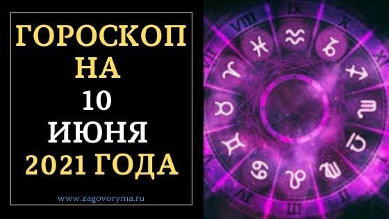ГОРОСКОП НА 10 ИЮНЯ 2021 ГОДА