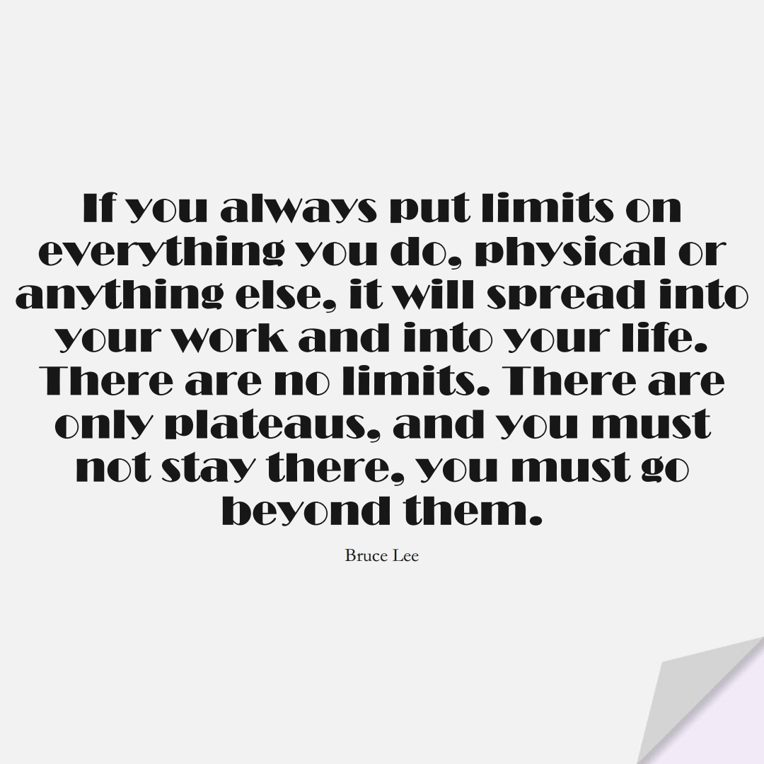 If you always put limits on everything you do, physical or anything else, it will spread into your work and into your life. There are no limits. There are only plateaus, and you must not stay there, you must go beyond them. (Bruce Lee);  #LifeQuotes