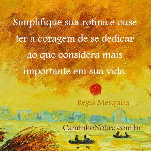 Simplifique sua rotina e ouse ter a coragem de se dedicar ao que considera mais importante em sua vida.
