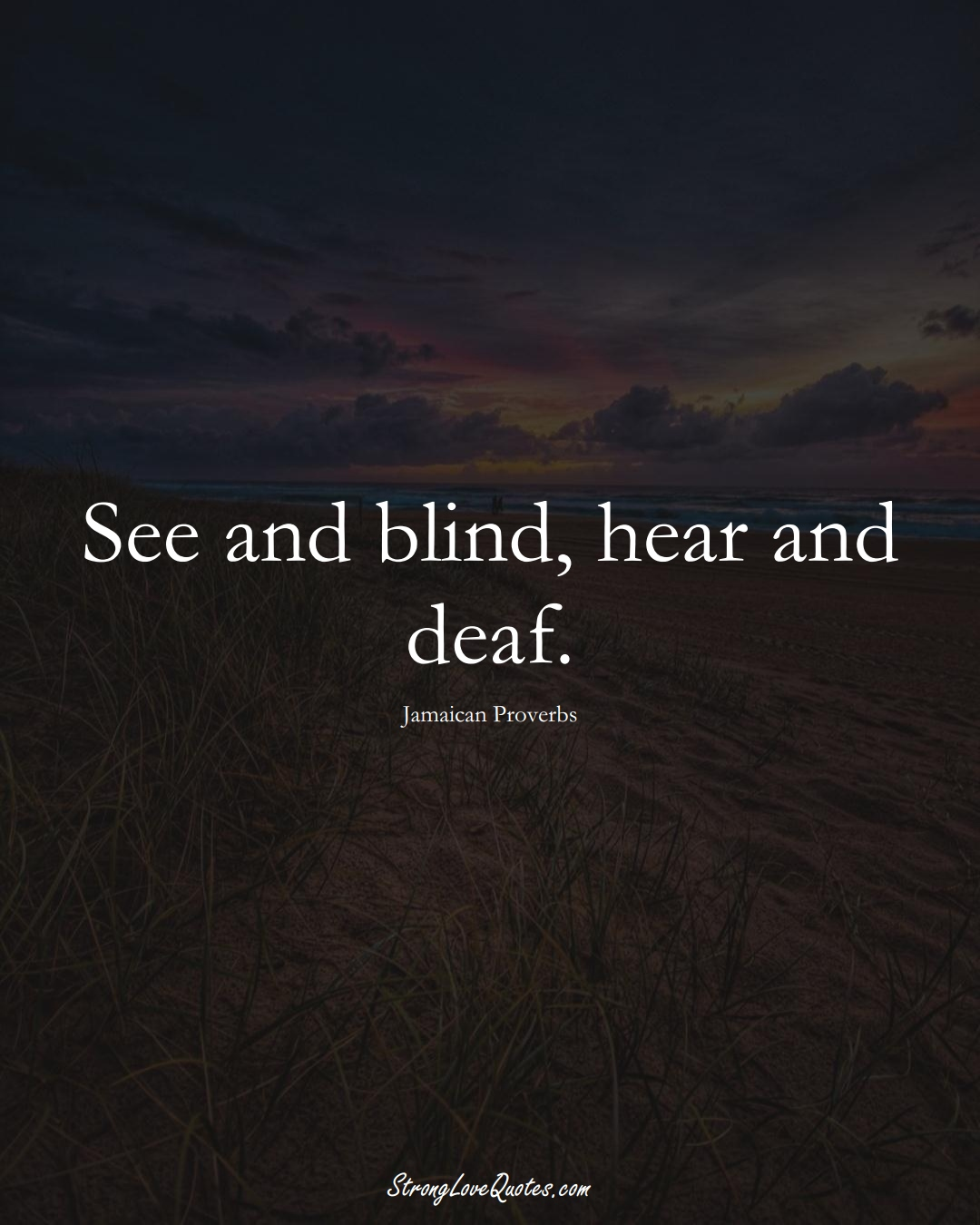 See and blind, hear and deaf. (Jamaican Sayings);  #CaribbeanSayings