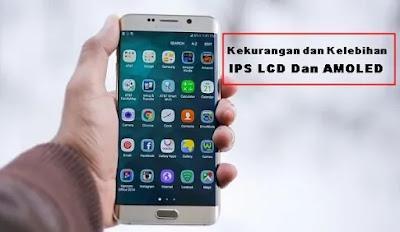 Kekurangan dan kelebihan Layar AMOLED dan IPS LCD