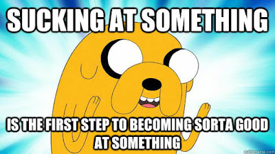 Sucking at something is the first step to becoming sorta good at something.