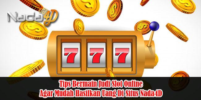 Tips Bermain Judi Slot Online Agar Mudah Hasilkan Uang Di Situs Nada4D