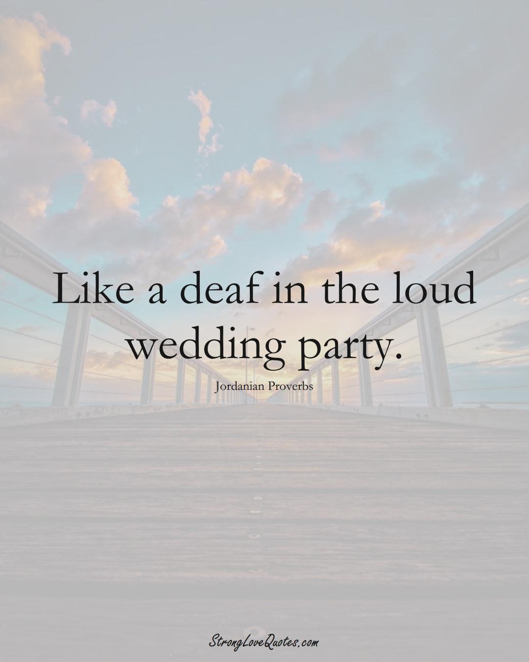 Like a deaf in the loud wedding party. (Jordanian Sayings);  #MiddleEasternSayings