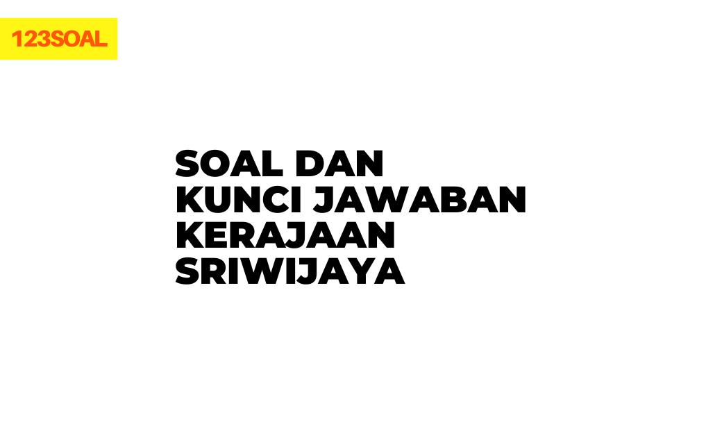 contoh soal pilihan ganda atau essay dan jawaban tentang sejarah, letak, kerajaan sriwijaya brainly pdf dan doc untuk smp, sma, smk dan mahasiswa