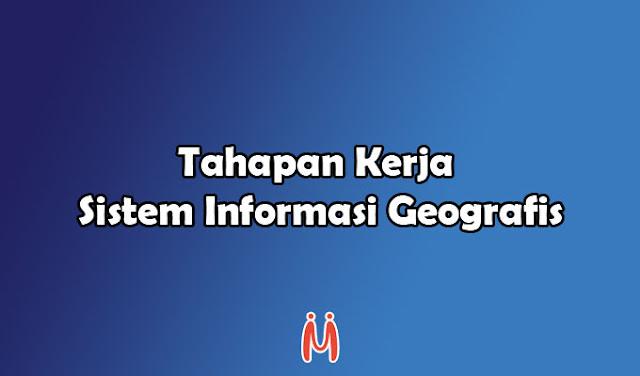 Tahapan Kerja Sistem Informasi Geografis (SIG) Berurutan