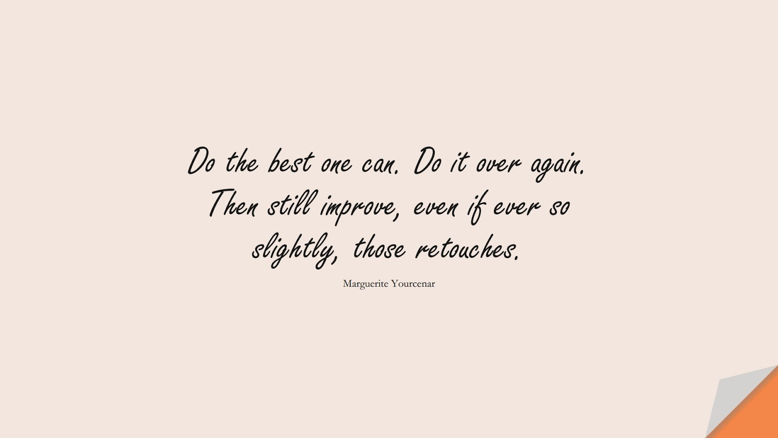Do the best one can. Do it over again. Then still improve, even if ever so slightly, those retouches. (Marguerite Yourcenar);  #BestQuotes