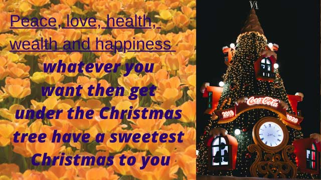 The Sweetness of Christmas The cheer of Christmas The holiness of Christmas God Jesus Christ holy Blessings fill Your home Merry Christmas Christmas Tree is not a tree Christmas bells are not bells Christmas star is not a star All are symbols of Divine Happy Christmas and Happy New Year 2020 The honey of Christmas Drop in your mind Then your entire body becomes divine Jesus touch you with his holy Blessings Merry Christmas Christmas tree has many gifts Santa Cruz waiting for you at Christmas Snow Deer is waiting for you They give the messages of the only son of God Merry Christmas and Happy New Year 2020 The Christmas season rounded the universe People are swimming in the Christmas spirit The Christmas spirit removes all your sins Happy Christmas 2019 Christmas eve is your new life Christmas festival is your new life Christmas pray is your new life Total your life is Jesus Gift Merry Christmas