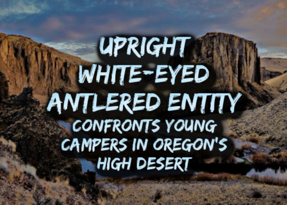 Upright 'White-Eyed Antlered Entity' Confronts Young Campers in Oregon's High Desert