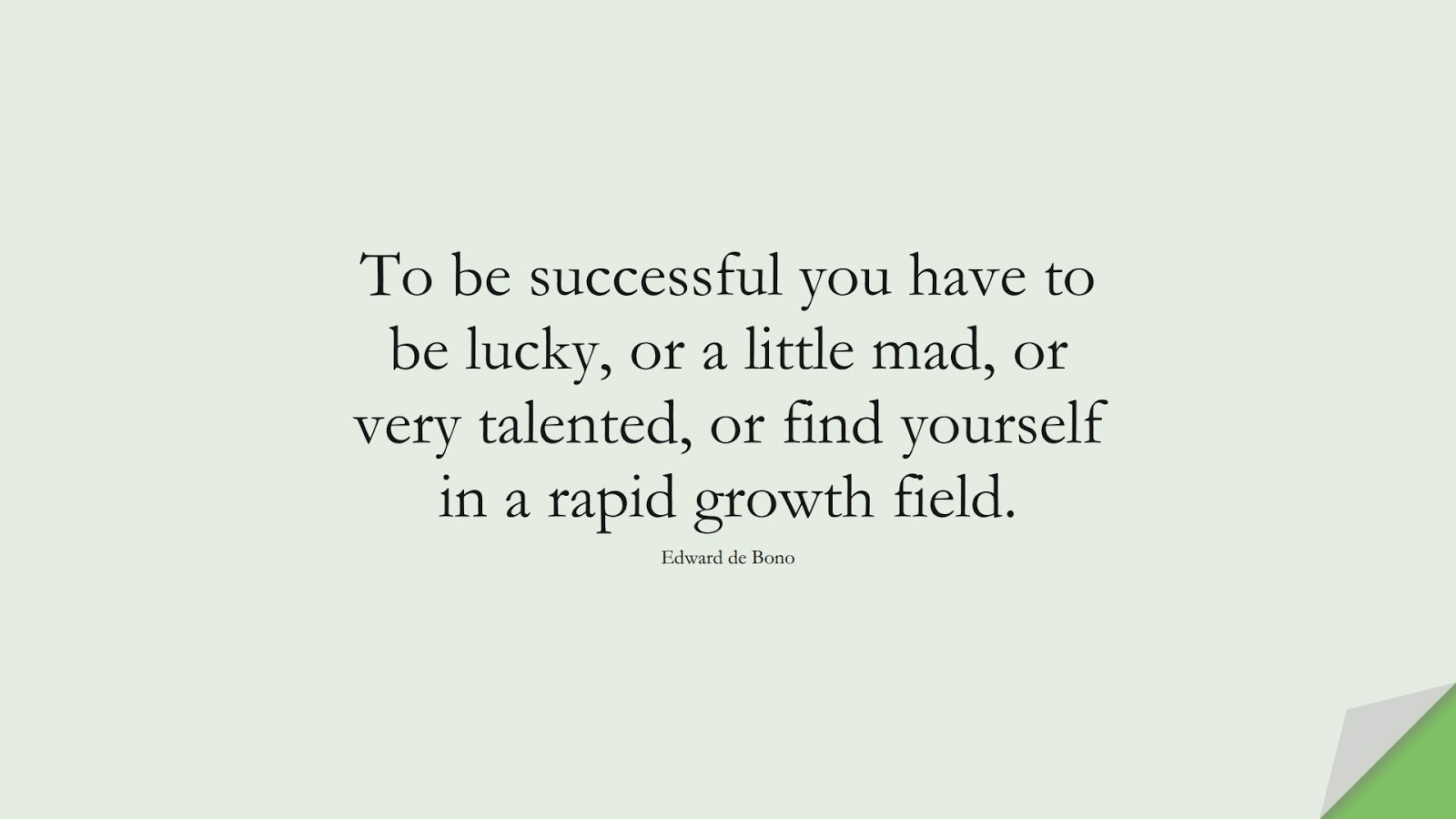 To be successful you have to be lucky, or a little mad, or very talented, or find yourself in a rapid growth field. (Edward de Bono);  #SuccessQuotes
