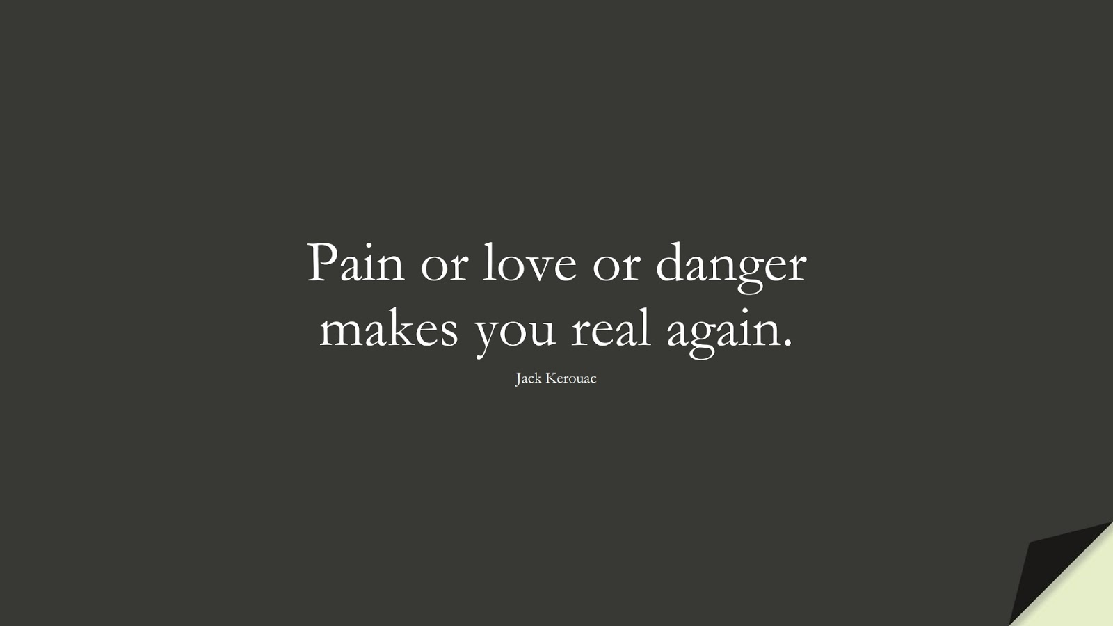 Pain or love or danger makes you real again. (Jack Kerouac);  #LoveQuotes