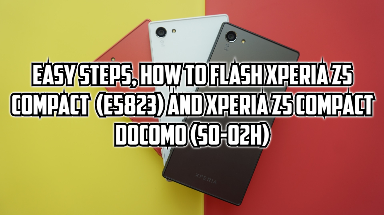 Easy Steps, How To Flash Sony Xperia Z5 Compact (E5823/E5803