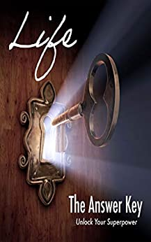 Life The Answer Key: Unlock Your Superpower by T. Universe