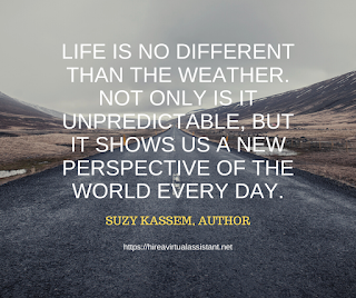 Life is no different than the weather. Not only is it unpredictable, but it shows us a new perspective of the world every day. -  SUZY KASSEM, AUTHOR