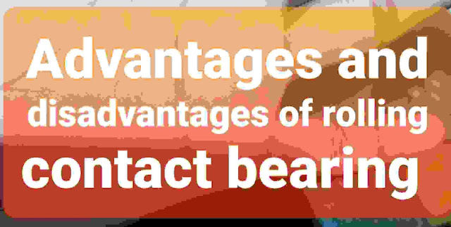Advantages in addition to disadvantages of rolling contact bearing over sliding contact bearing Advantages in addition to disadvantages of rolling contact bearing over sliding contact bearing