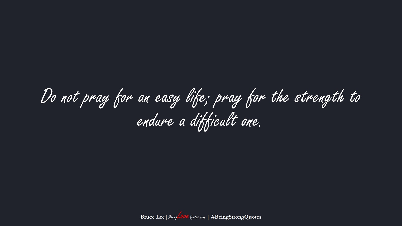 Do not pray for an easy life; pray for the strength to endure a difficult one. (Bruce Lee);  #BeingStrongQuotes