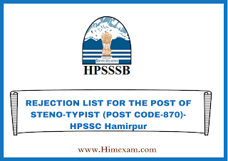 REJECTION LIST FOR THE POST OF STENO-TYPIST (POST CODE-870)-HPSSC Hamirpur