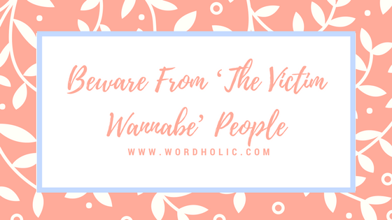 Beware From 'The Victim Wannabe' People