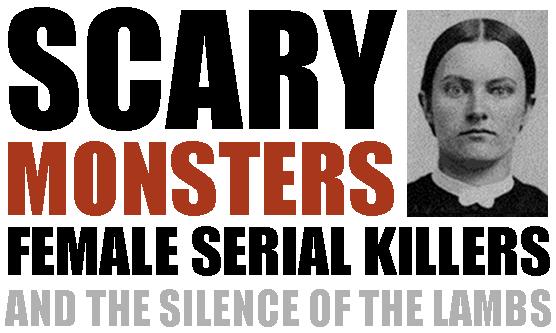 Female Serial Killer Index: Scary Monsters: Female Serial Killers