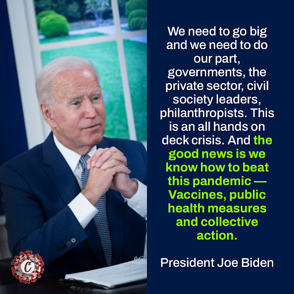 We need to go big and we need to do our part, governments, the private sector, civil society leaders, philanthropists. This is an all hands on deck crisis. And the good news is we know how to beat this pandemic — Vaccines, public health measures and collective action. — President Joe Biden