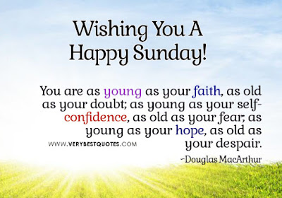 Wishing you a happy Sunday you as young as your faith, as old as your doubt