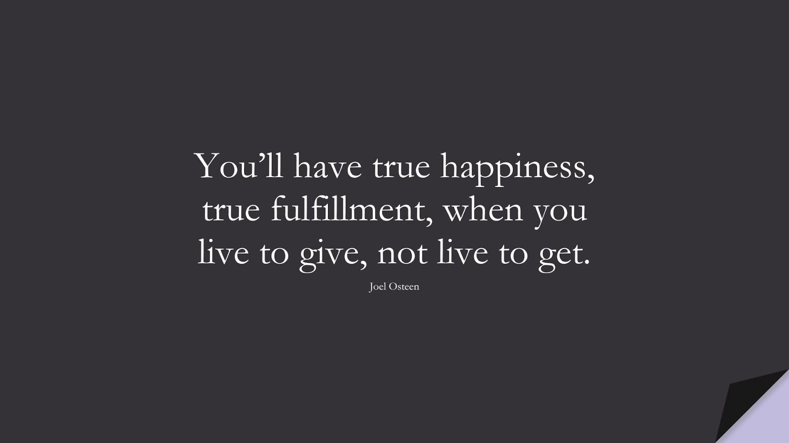 You'll have true happiness, true fulfillment, when you live to give, not live to get. (Joel Osteen);  #PositiveQuotes