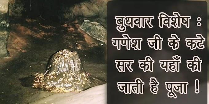 गणेश जी के कटे सर की यहाँ की जाती है पूजा !