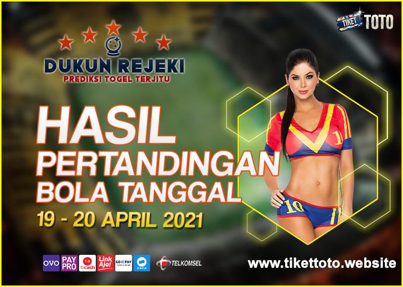 HASIL PERTANDINGAN BOLA 19 – 20 APRIL 2021