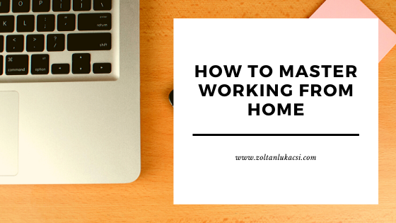 How To Master Working From home - Zoltan Lukacsi