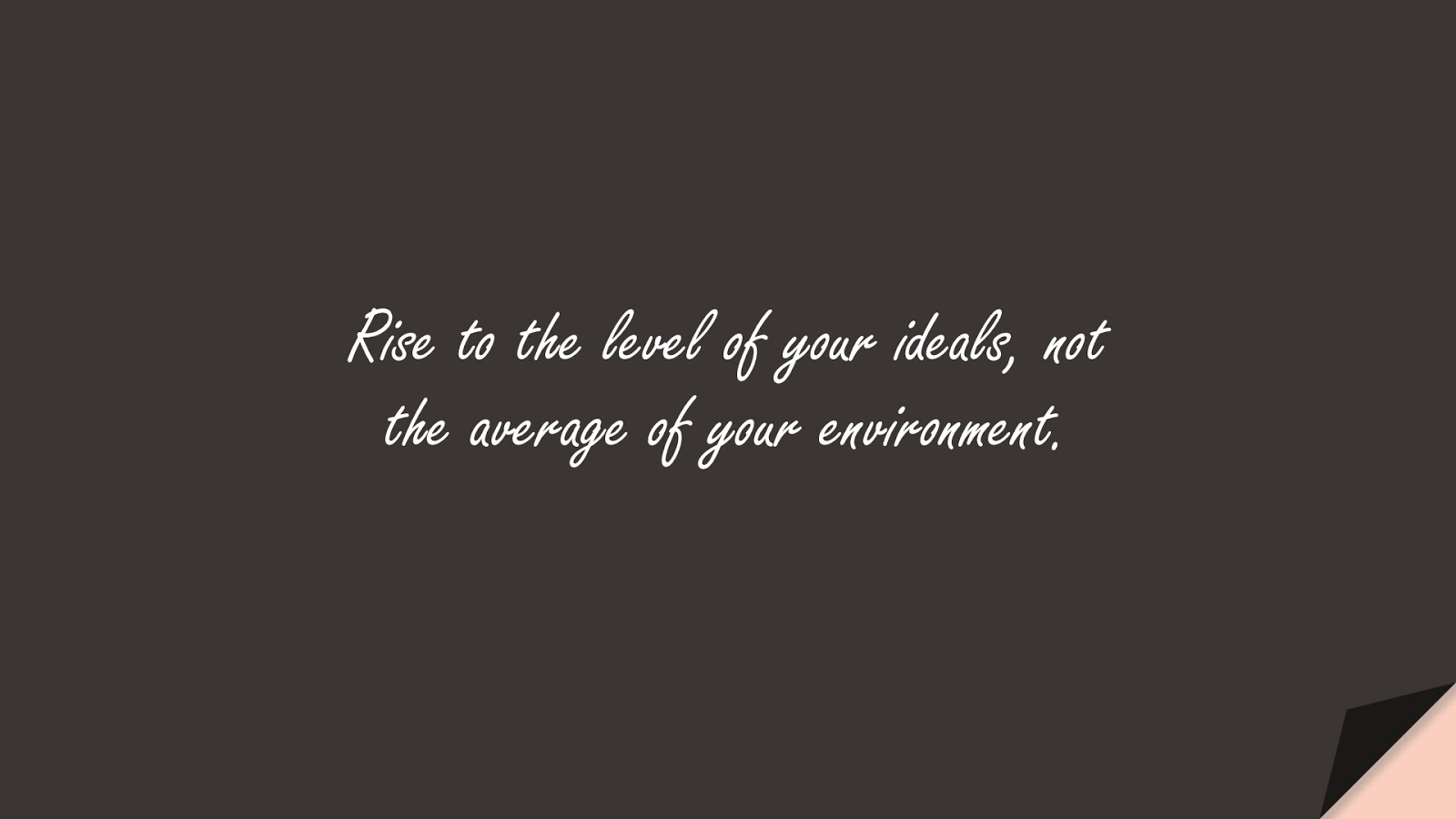 Rise to the level of your ideals, not the average of your environment.FALSE