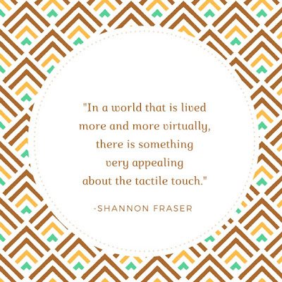 """In a world that is lived more andmore virtually, there is something appealing about the tactile touch."" Shannon Fraser"