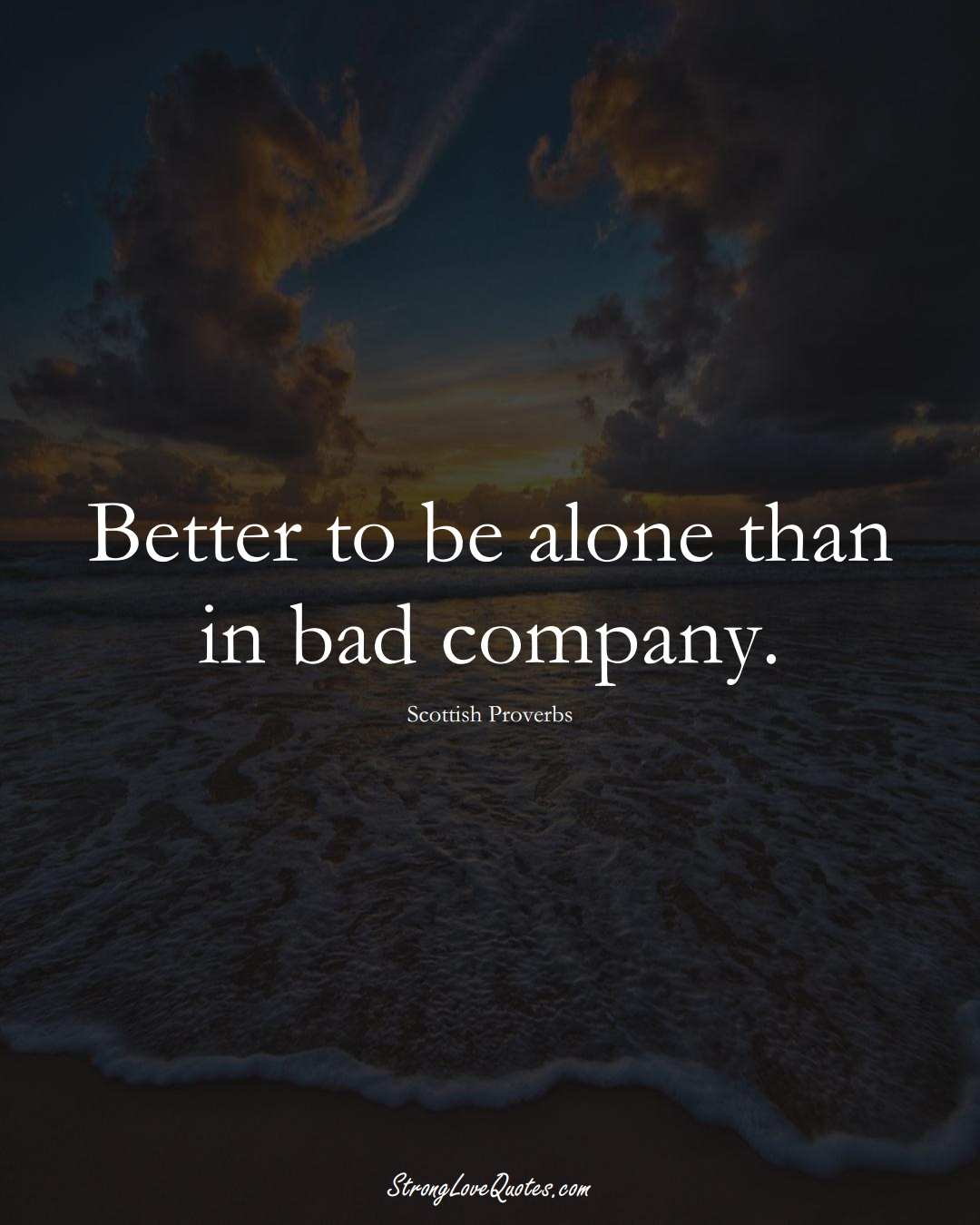 Better to be alone than in bad company. (Scottish Sayings);  #EuropeanSayings