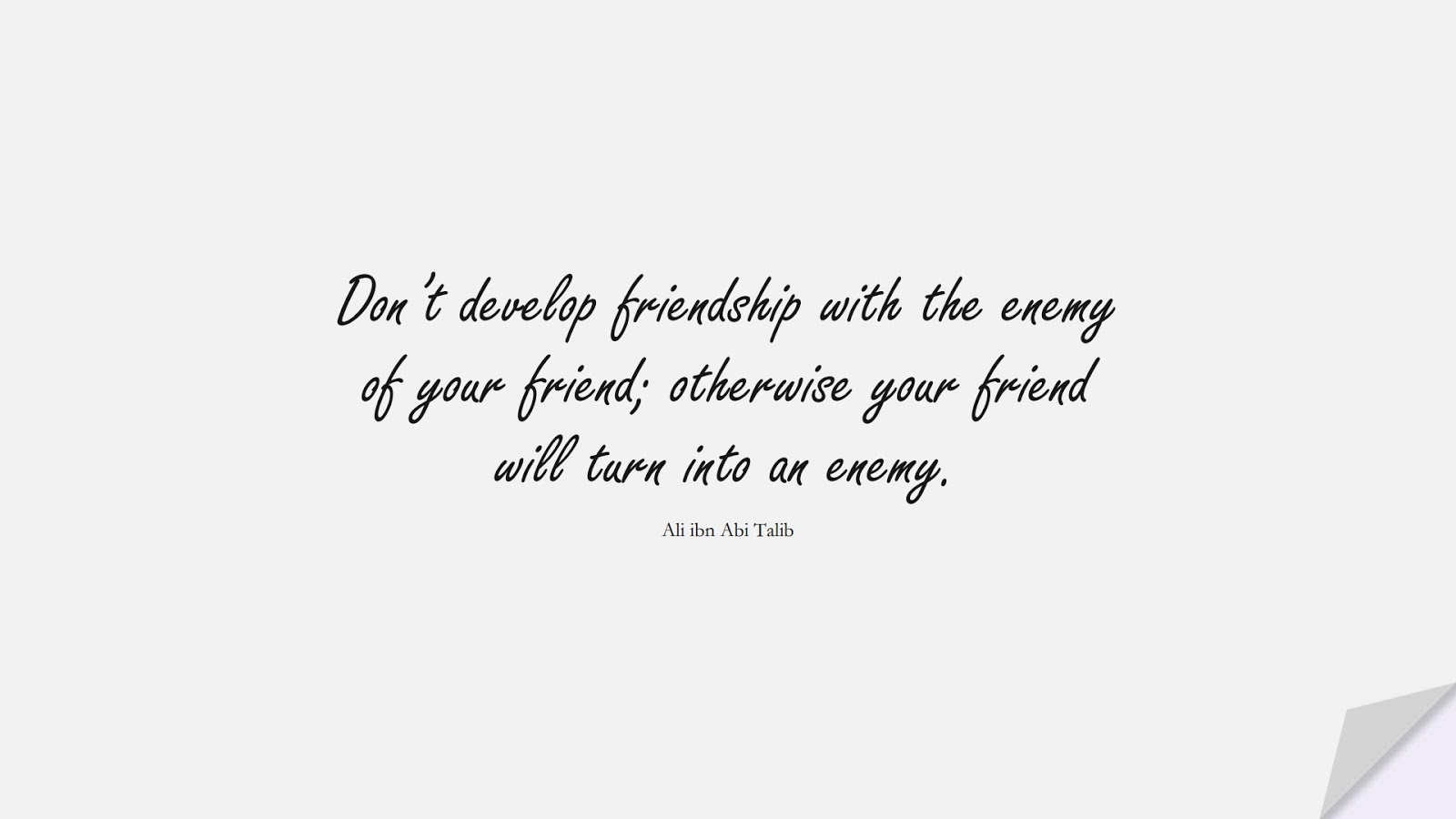 Don't develop friendship with the enemy of your friend; otherwise your friend will turn into an enemy. (Ali ibn Abi Talib);  #AliQuotes