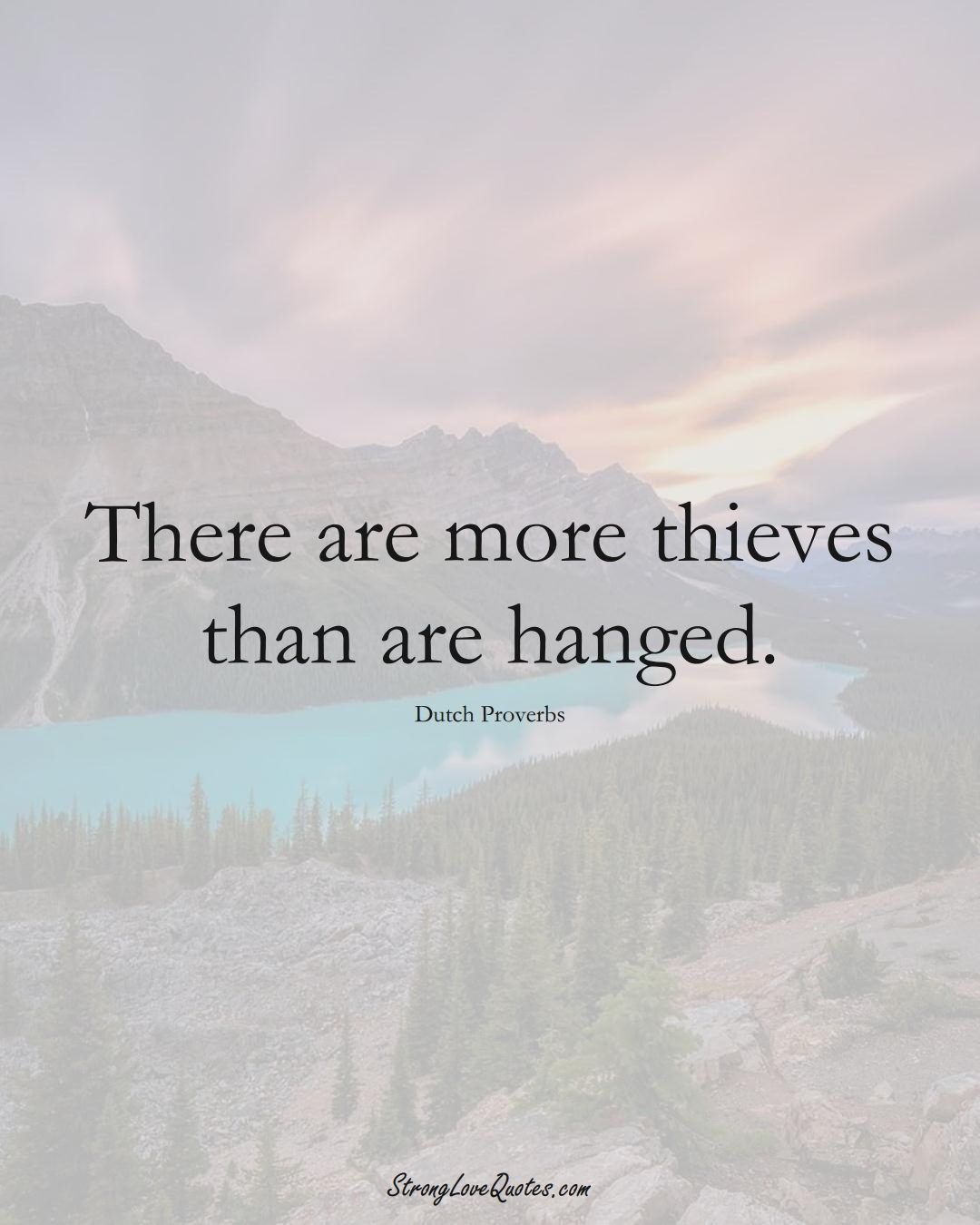 There are more thieves than are hanged. (Dutch Sayings);  #EuropeanSayings