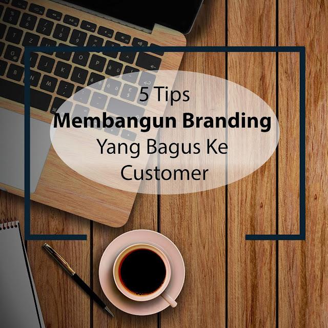 5 Tips Membangun Branding Yang Bagus Ke Customer