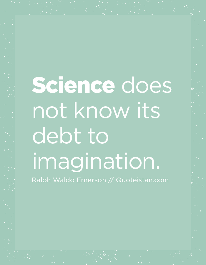 Science does not know its debt to imagination.