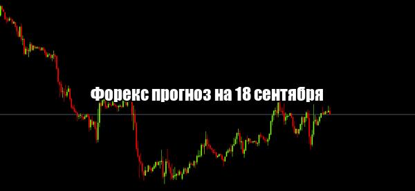 Форекс прогноз основных валютных пар на 18 сентября
