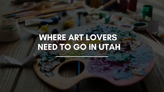 Where Art Lovers Need to Go in Utah