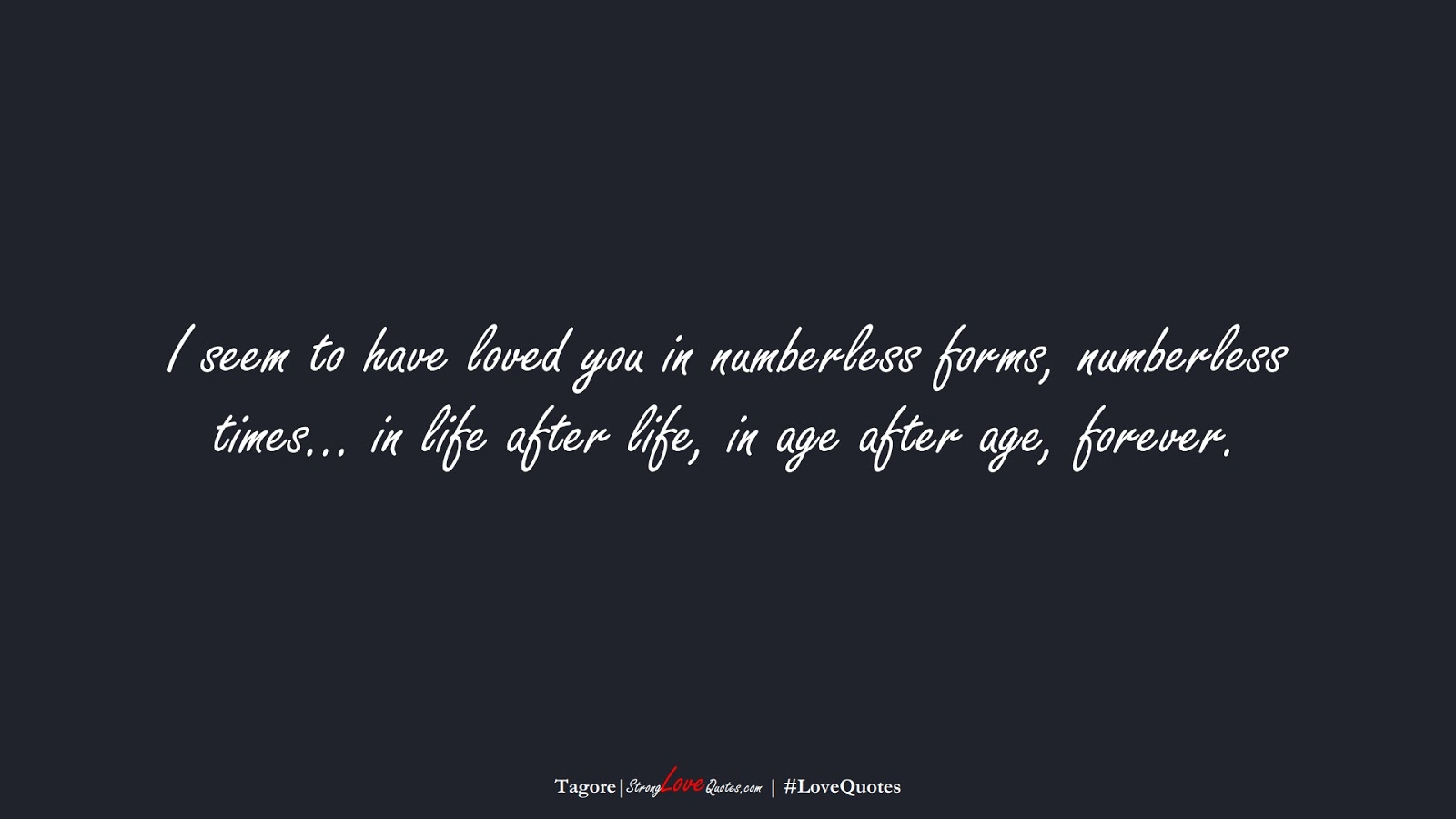 I seem to have loved you in numberless forms, numberless times… in life after life, in age after age, forever. (Tagore);  #LoveQuotes
