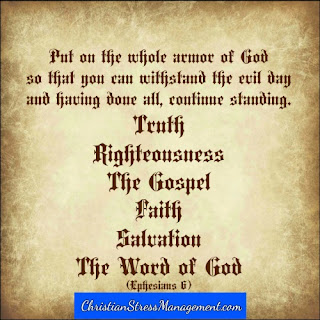 Put on the whole armor of God so that you can withstand the evil day and having done all, continue standing. Truth, righteousness, the Gospel, faith, salvation, the Word of God (Ephesians 6)