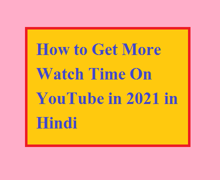How to Get More Watch Time On YouTube in 2021 in Hindi