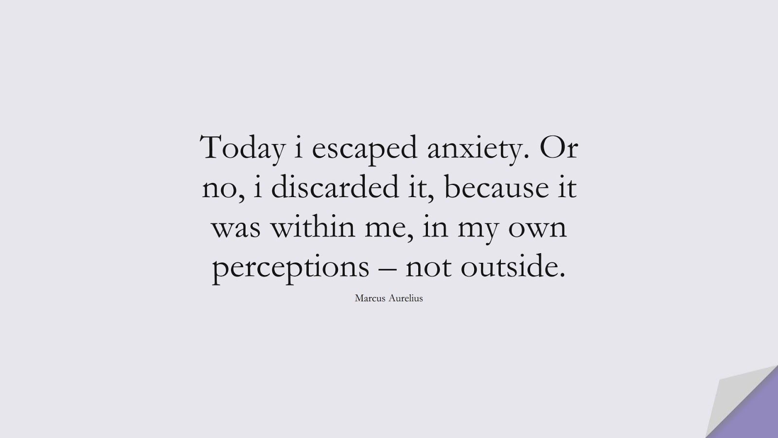 Today i escaped anxiety. Or no, i discarded it, because it was within me, in my own perceptions – not outside. (Marcus Aurelius);  #AnxietyQuotes