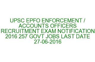 UPSC EPFO ENFORCEMENT / ACCOUNTS OFFICERS RECRUITMENT EXAM NOTIFICATION 2016 257 GOVT JOBS LAST DATE 27-06-2016