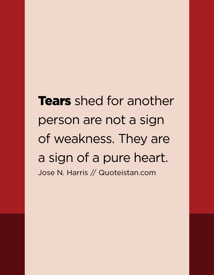 Tears shed for another person are not a sign of weakness. They are a sign of a pure heart.