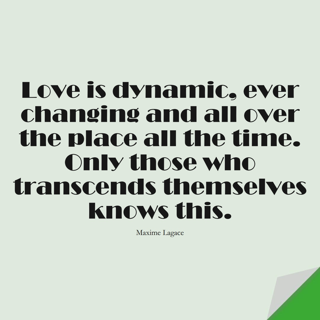 Love is dynamic, ever changing and all over the place all the time. Only those who transcends themselves knows this. (Maxime Lagace);  #InspirationalQuotes
