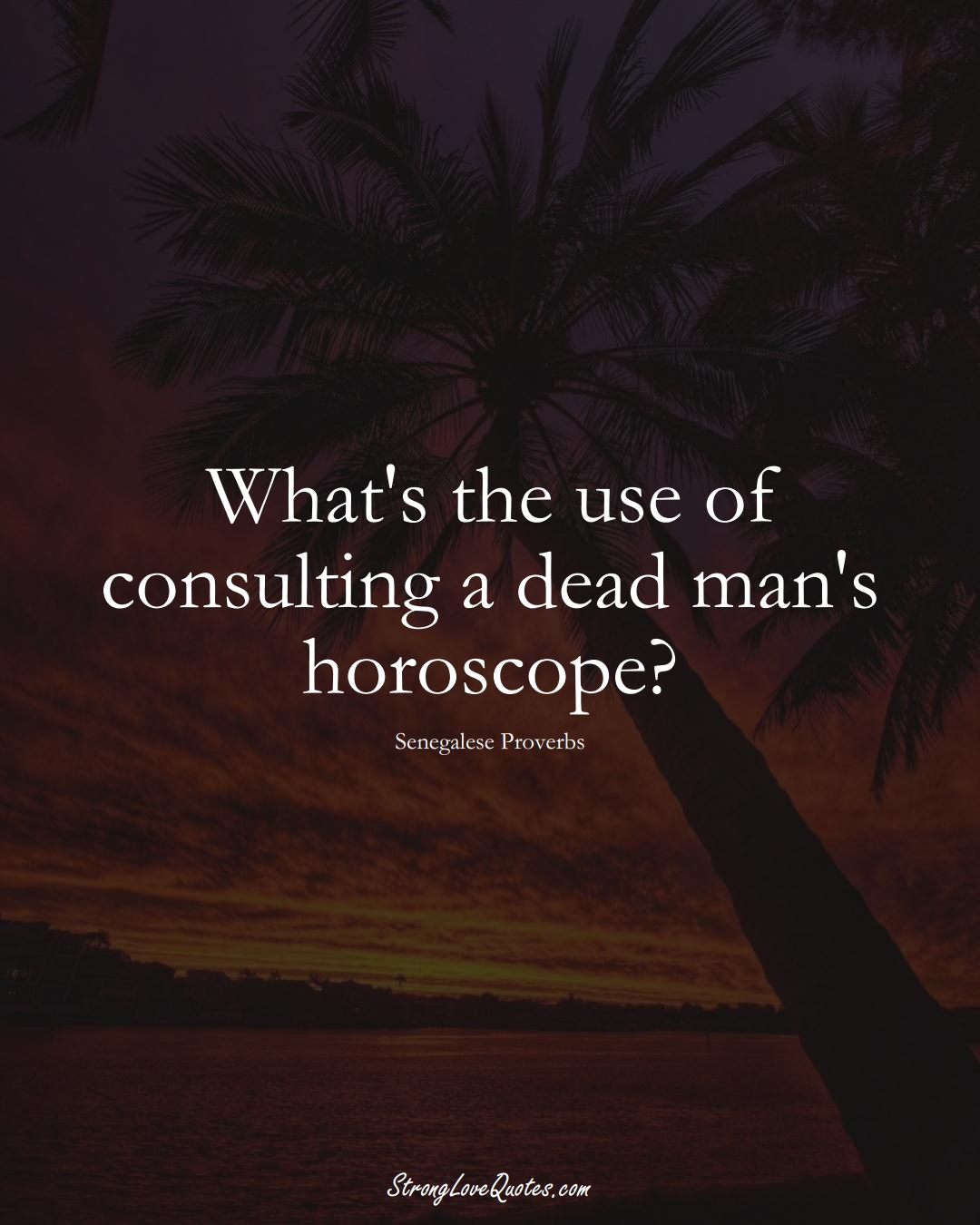 What's the use of consulting a dead man's horoscope? (Senegalese Sayings);  #AfricanSayings