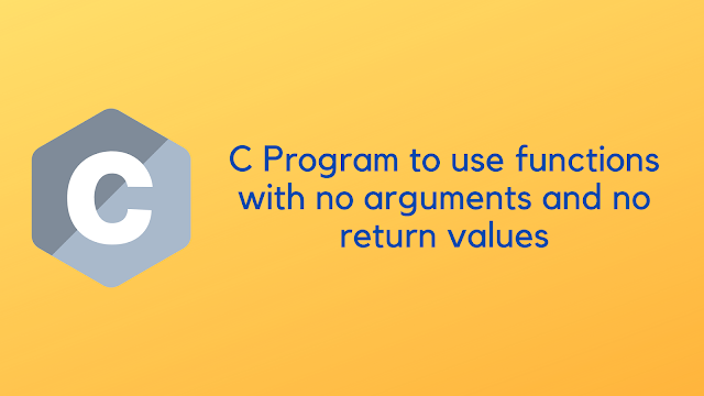 C program to use functions with no arguments and no return values